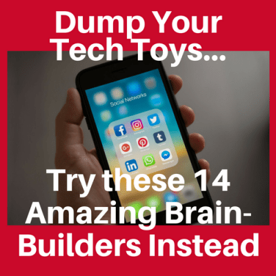 Dump Your Tech Toys…Try these 14 Amazing Brain Builders Instead