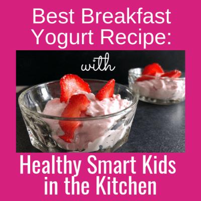 Best Breakfast Yogurt Recipe: Healthy Smart Kids in the Kitchen