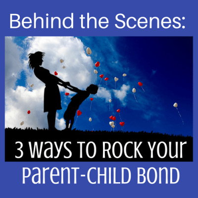 Behind the Scenes: 3 Ways to Rock Your Parent-Child Bond
