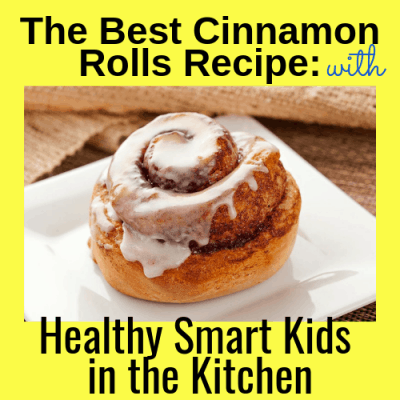 The Best Cinnamon Rolls Recipe: Healthy Smart Kids in the Kitchen!