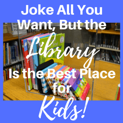 Joke All You Want, but the Library is the Best Place for Kids!