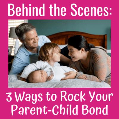 Behind the Scenes: 3 Ways to Rock Your Parent-Child Bond