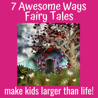 7 Awesome Ways Fairy Tales Make Kids Larger than Life!