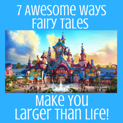 7 Awesome Ways Fairy Tales Make You Larger than Life!