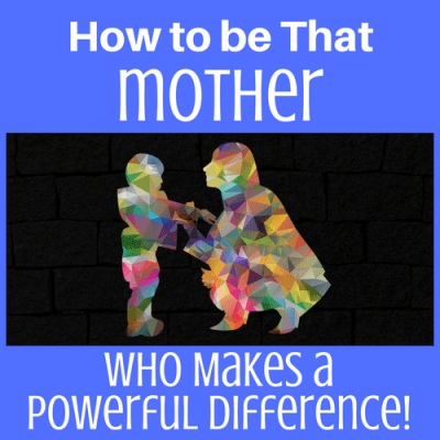 How to be That Mother Who Makes a Powerful Difference!