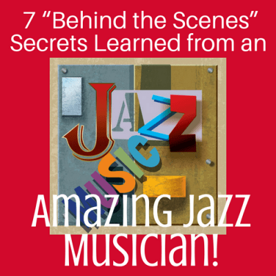 "7 ""Behind the Scenes"" Secrets Learned from an Amazing Jazz Musician!"