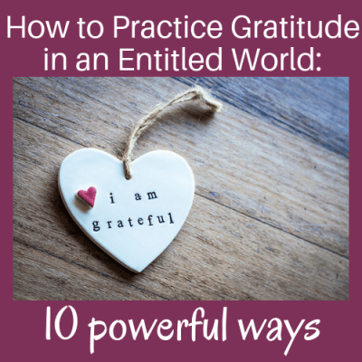 How to Practice Gratitude in an Entitled World: 10 Powerful Ways
